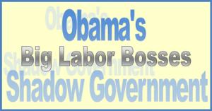 Big Labor Bosses Obama's Shadow Government